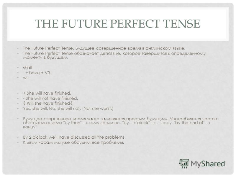 THE FUTURE PERFECT TENSE The Future Perfect Tense. Будущее совершенное время в английском языке. The Future Perfect Tense обозначает действие, которое завершится к определенному моменту в будущем. shall + have + V3 will + She will have finished. - Sh
