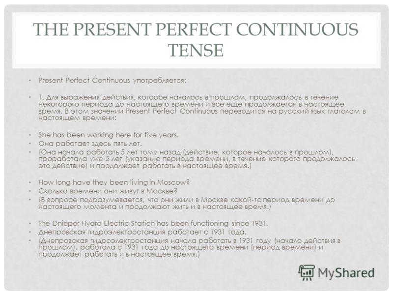 THE PRESENT PERFECT CONTINUOUS TENSE Present Perfect Continuous употребляется: 1. Для выражения действия, которое началось в прошлом, продолжалось в течение некоторого периода до настоящего времени и все еще продолжается в настоящее время. В этом зна