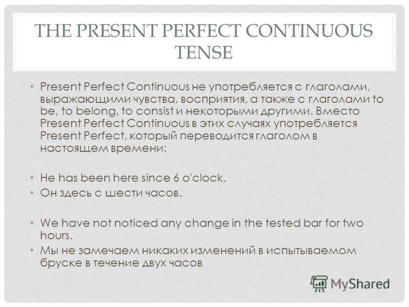 THE PRESENT PERFECT CONTINUOUS TENSE Present Perfect Continuous не употребляется с глаголами, выражающими чувства, восприятия, а также с глаголами to be, to belong, to consist и некоторыми другими. Вместо Present Perfect Continuous в этих случаях упо
