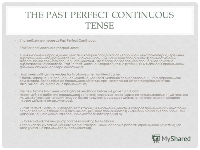 THE PAST PERFECT CONTINUOUS TENSE Употребление и перевод Past Perfect Continuous. Past Perfect Continuous употребляется: 1. Для выражения прошедшего действия, которое продолжалось в прошлом некоторый период времени, выраженный или подразумеваемый, и