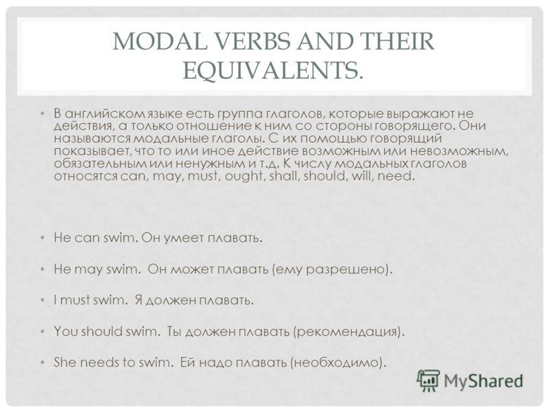 MODAL VERBS AND THEIR EQUIVALENTS. В английском языке есть группа глаголов, которые выражают не действия, а только отношение к ним со стороны говорящего. Они называются модальные глаголы. С их помощью говорящий показывает, что то или иное действие во