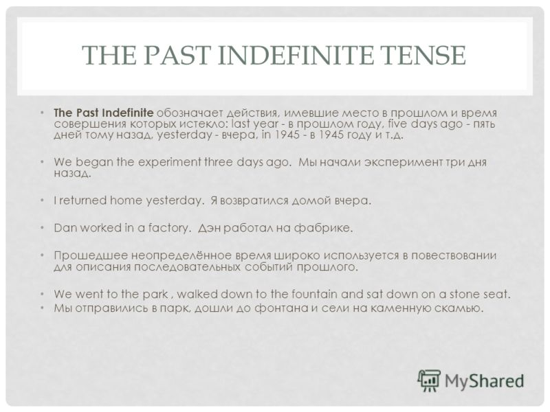 THE PAST INDEFINITE TENSE The Past Indefinite обозначает действия, имевшие место в прошлом и время совершения которых истекло: last year - в прошлом году, five days ago - пять дней тому назад, yesterday - вчера, in 1945 - в 1945 году и т.д. We began