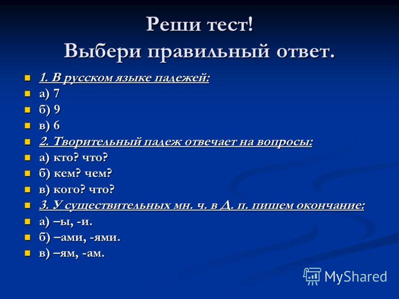Реши тест! Выбери правильный ответ. 1. В русском языке падежей: 1. В русском языке падежей: а) 7 а) 7 б) 9 б) 9 в) 6 в) 6 2. Творительный падеж отвечает на вопросы: 2. Творительный падеж отвечает на вопросы: а) кто? что? а) кто? что? б) кем? чем? б)