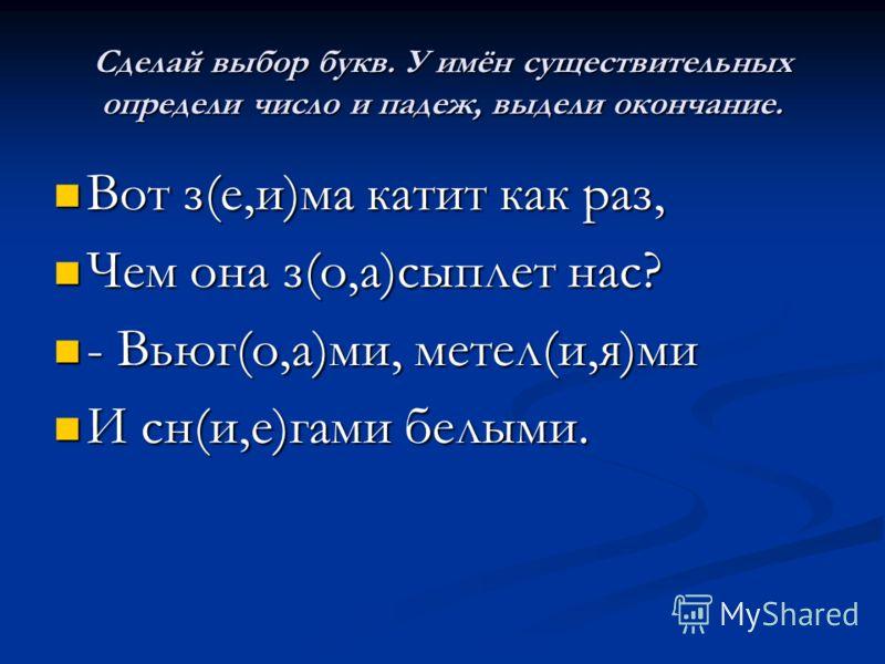 Сделай выбор букв. У имён существительных определи число и падеж, выдели окончание. Вот з(е,и)ма катит как раз, Вот з(е,и)ма катит как раз, Чем она з(о,а)сыплет нас? Чем она з(о,а)сыплет нас? - Вьюг(о,а)ми, метел(и,я)ми - Вьюг(о,а)ми, метел(и,я)ми И
