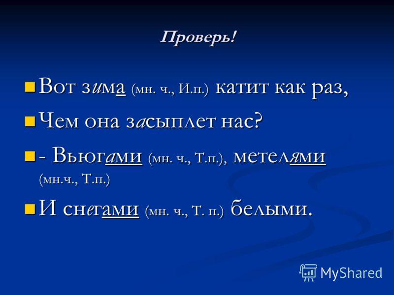 Проверь! Вот зима (мн. ч., И.п.) катит как раз, Вот зима (мн. ч., И.п.) катит как раз, Чем она засыплет нас? Чем она засыплет нас? - Вьюгами (мн. ч., Т.п.), метелями (мн.ч., Т.п.) - Вьюгами (мн. ч., Т.п.), метелями (мн.ч., Т.п.) И снегами (мн. ч., Т.
