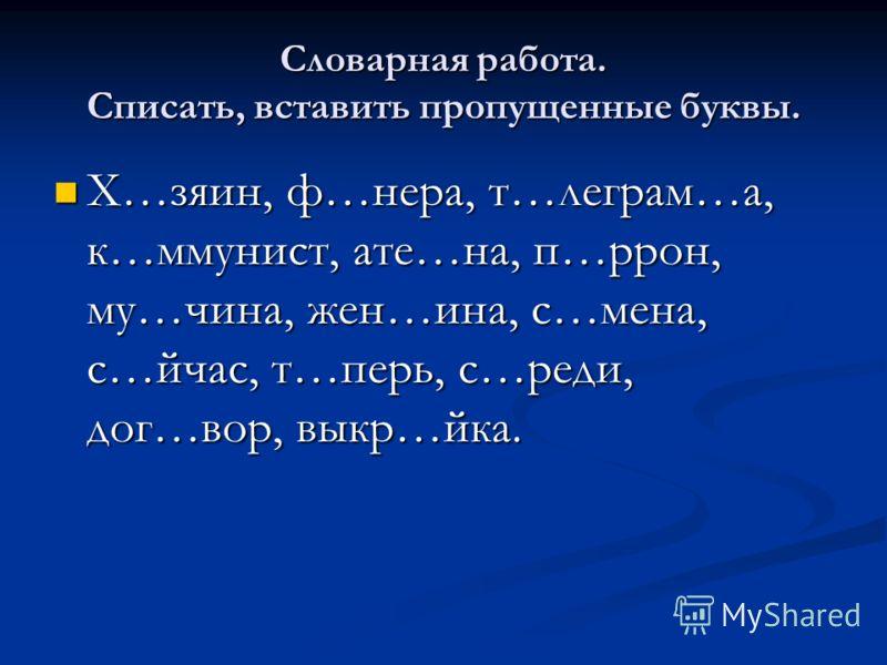 Словарная работа. Списать, вставить пропущенные буквы. Х…зяин, ф…нера, т…леграм…а, к…ммунист, ате…на, п…ррон, му…чина, жен…ина, с…мена, с…йчас, т…перь, с…реди, дог…вор, выкр…йка. Х…зяин, ф…нера, т…леграм…а, к…ммунист, ате…на, п…ррон, му…чина, жен…ина