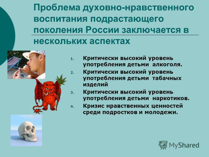 Проблема духовно-нравственного воспитания подрастающего поколения России заключается в нескольких аспектах 1. Критически высокий уровень употребления детьми алкоголя. 2. Критически высокий уровень употребления детьми табачных изделий 3. Критически вы