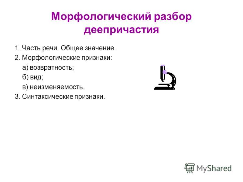 Морфологический разбор деепричастия 1. Часть речи. Общее значение. 2. Морфологические признаки: а) возвратность; б) вид; в) неизменяемость. 3. Синтаксические признаки.