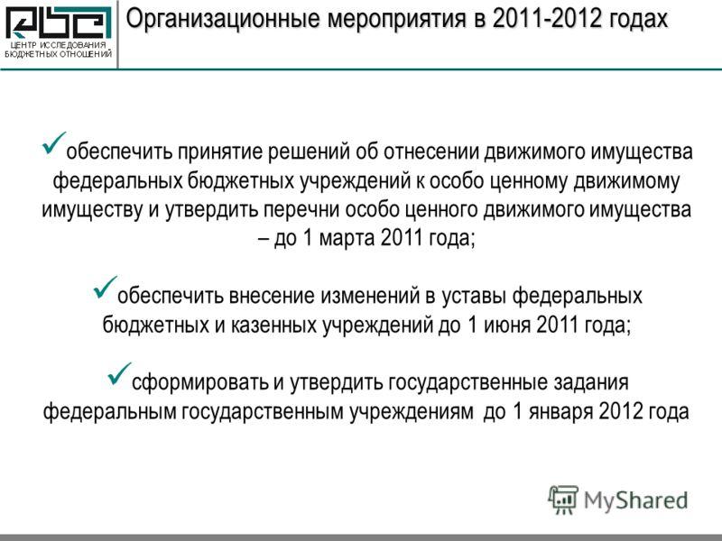 Организационные мероприятия в 2011-2012 годах обеспечить принятие решений об отнесении движимого имущества федеральных бюджетных учреждений к особо ценному движимому имуществу и утвердить перечни особо ценного движимого имущества – до 1 марта 2011 го