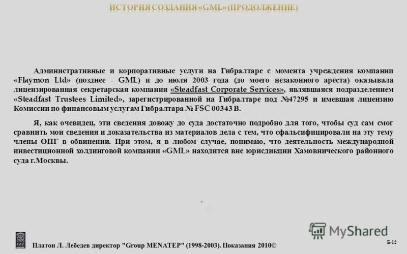 Административные и корпоративные услуги на Гибралтаре с момента учреждения компании «Flaymon Ltd» ( позднее - GML) и до июля 2003 года ( до моего незаконного ареста ) оказывала лицензированная секретарская компания «Steadfast Corporate Services», явл