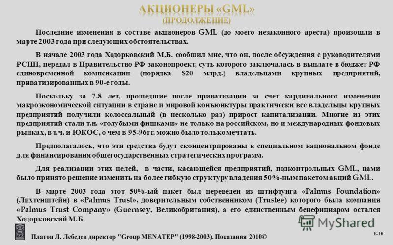 Последние изменения в составе акционеров GML ( до моего незаконного ареста ) произошли в марте 2003 года при следующих обстоятельствах. В начале 2003 года Ходорковский М. Б. сообщил мне, что он, после обсуждения с руководителями РСПП, передал в Прави
