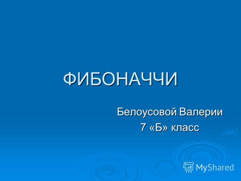 ФИБОНАЧЧИ Белоусовой Валерии 7 «Б» класс