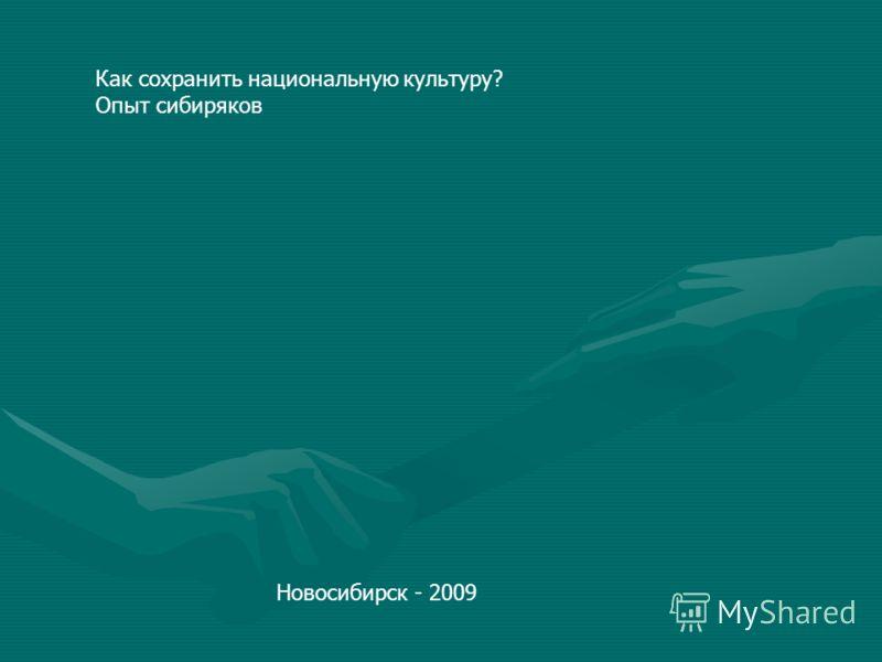 Новосибирск - 2009 Как сохранить национальную культуру? Опыт сибиряков