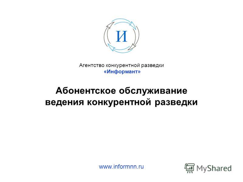 Агентство конкурентной разведки «Информант» Абонентское обслуживание ведения конкурентной разведки www.informnn.ru