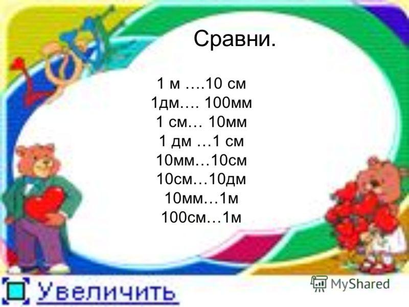 Сравни. 1 м ….10 см 1дм…. 100мм 1 см… 10мм 1 дм …1 см 10мм…10см 10см…10дм 10мм…1м 100см…1м