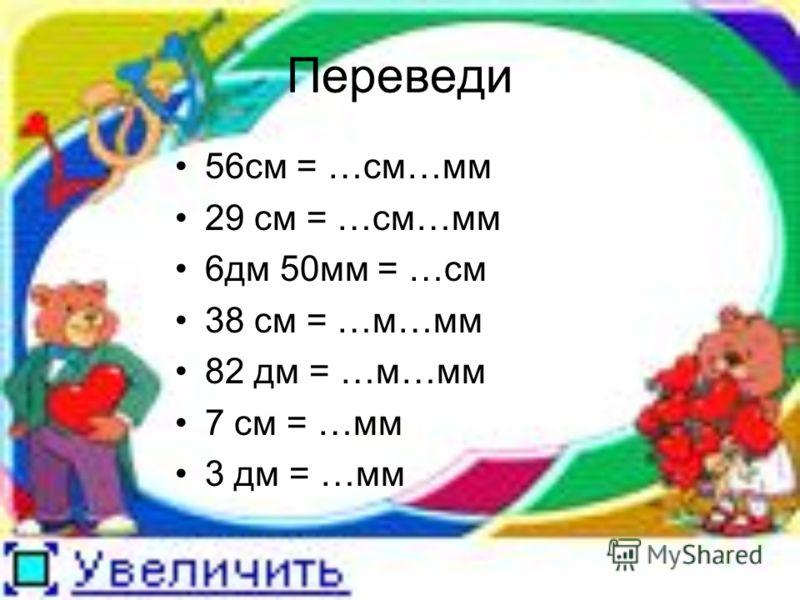 Переведи 56см = …см…мм 29 см = …см…мм 6дм 50мм = …см 38 см = …м…мм 82 дм = …м…мм 7 см = …мм 3 дм = …мм