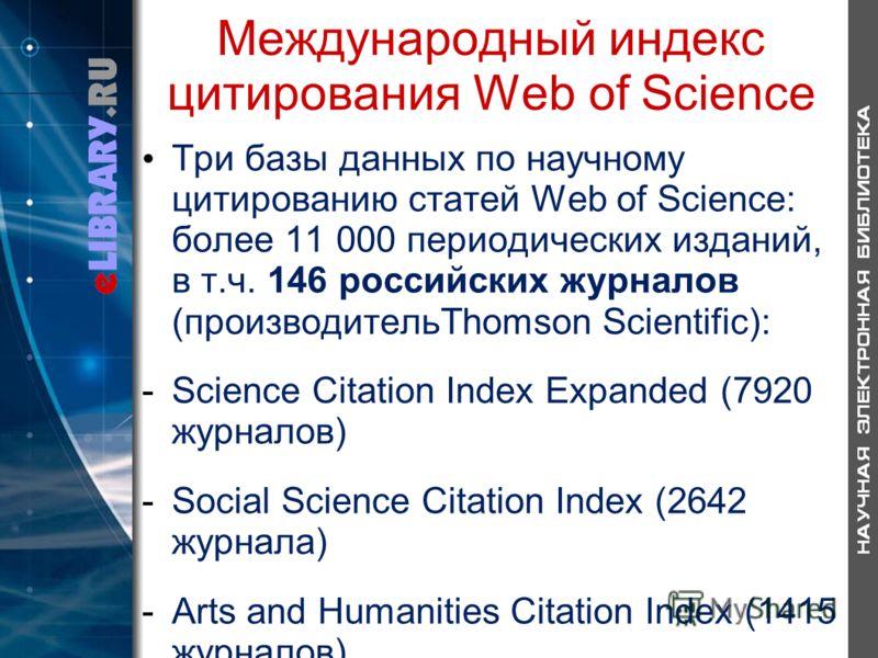 Международный индекс цитирования Web of Science Три базы данных по научному цитированию статей Web of Science: более 11 000 периодических изданий, в т.ч. 146 российских журналов (производительThomson Scientific): -Science Citation Index Expanded (792