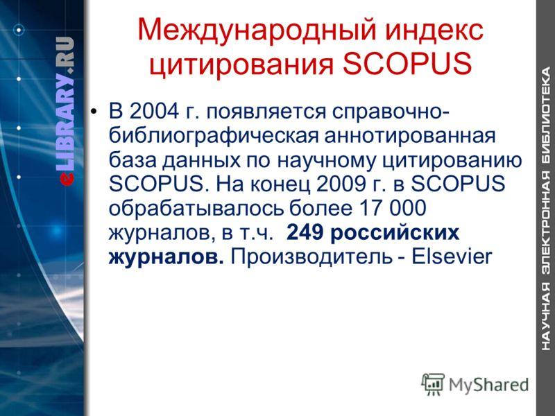 Международный индекс цитирования SCOPUS В 2004 г. появляется справочно- библиографическая аннотированная база данных по научному цитированию SCOPUS. На конец 2009 г. в SCOPUS обрабатывалось более 17 000 журналов, в т.ч. 249 российских журналов. Произ