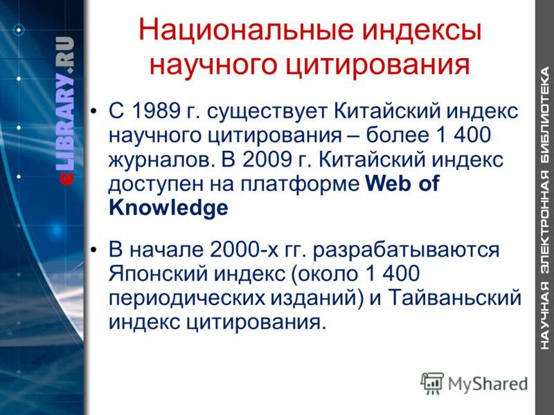 Национальные индексы научного цитирования С 1989 г. существует Китайский индекс научного цитирования – более 1 400 журналов. В 2009 г. Китайский индекс доступен на платформе Web of Knowledge В начале 2000-х гг. разрабатываются Японский индекс (около