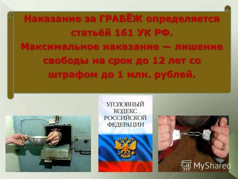 Наказание за ГРАБЁЖ определяется статьёй 161 УК РФ. Максимальное наказание лишение свободы на срок до 12 лет со штрафом до 1 млн. рублей.