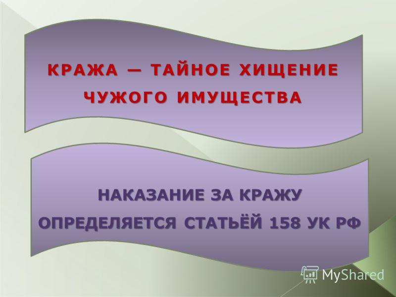 НАКАЗАНИЕ ЗА КРАЖУ ОПРЕДЕЛЯЕТСЯ СТАТЬЁЙ 158 УК РФ КРАЖА ТАЙНОЕ ХИЩЕНИЕ ЧУЖОГО ИМУЩЕСТВА