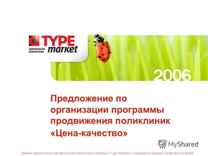 Данное предложение является собственностью компании «Type Market» и охраняется законом об авторском праве Предложение по организации программы продвижения поликлиник «Цена-качество» Данное предложение является собственностью компании «Type Market» и