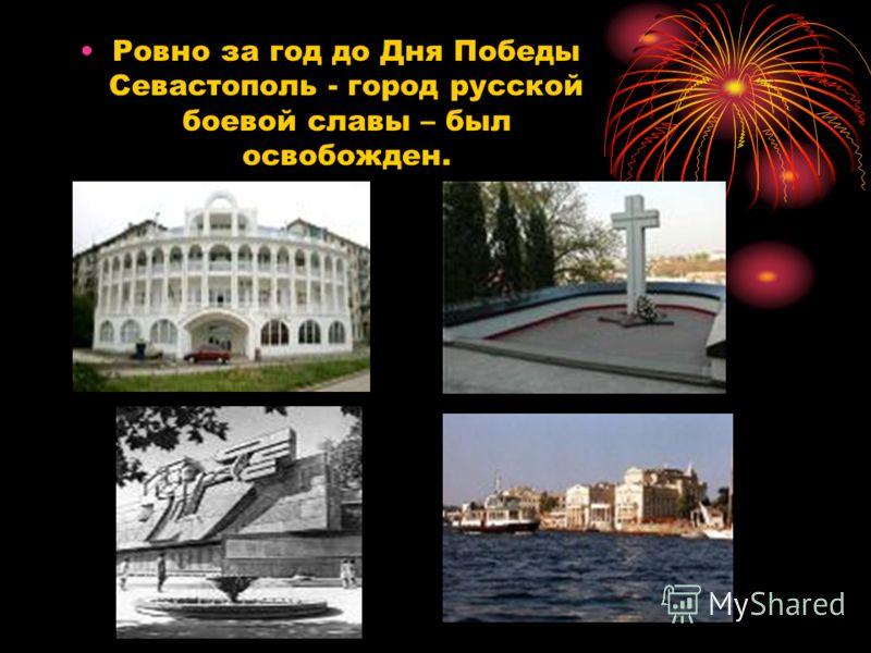 Ровно за год до Дня Победы Севастополь - город русской боевой славы – был освобожден.