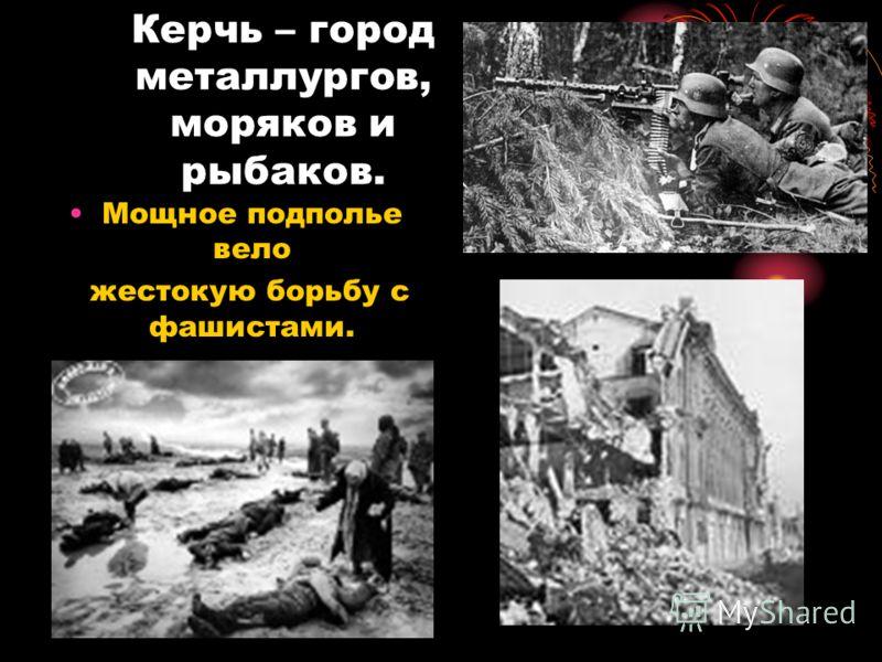 Керчь – город металлургов, моряков и рыбаков. Мощное подполье вело жестокую борьбу с фашистами.