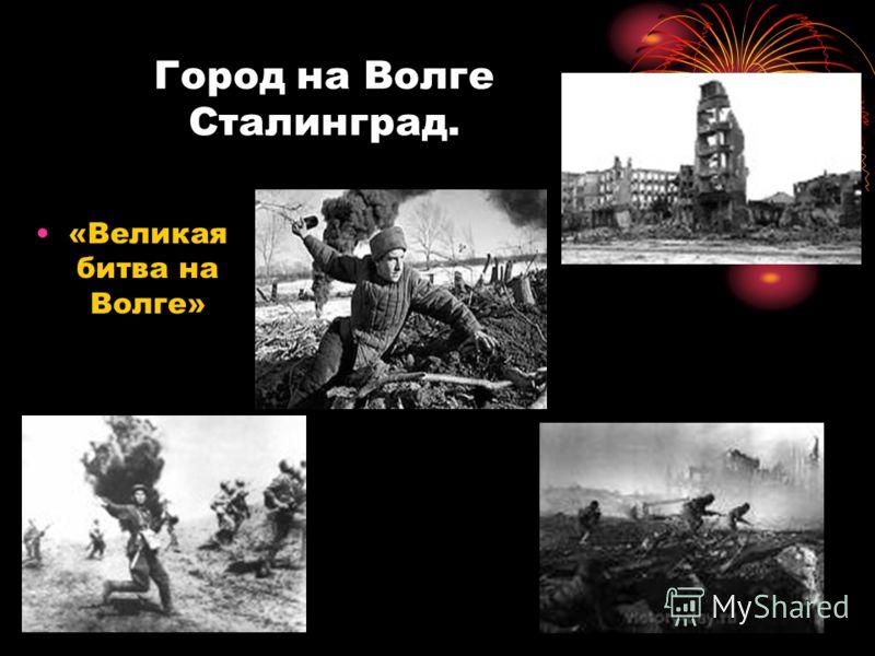 Город на Волге Сталинград. «Великая битва на Волге»