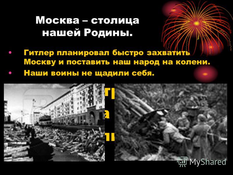Москва – столица нашей Родины. Гитлер планировал быстро захватить Москву и поставить наш народ на колени. Наши воины не щадили себя. Вся страна встал на защиту столицы.