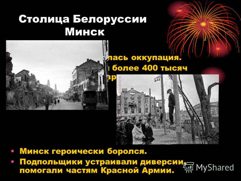 Столица Белоруссии Минск Три года продолжалась оккупация. Немцы уничтожили более 400 тысяч человек, город превратили в руины. Минск героически боролся. Подпольщики устраивали диверсии, помогали частям Красной Армии.