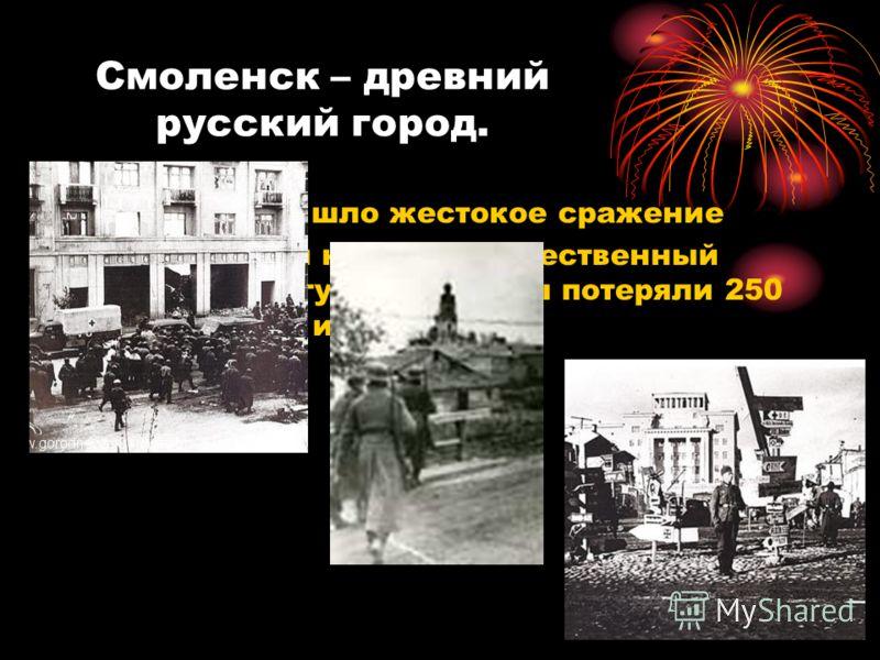 Смоленск – древний русский город. Два месяца шло жестокое сражение Наша армия нанесла существенный удар по врагу. Гитлеровцы потеряли 250 тыс. солдат и офицеров.