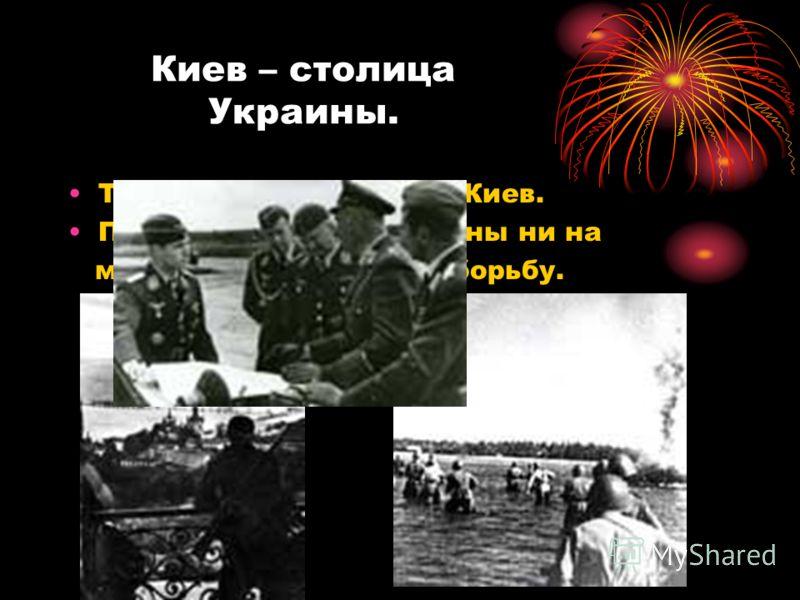 Киев – столица Украины. Три месяца шли бои за Киев. Подпольщики и партизаны ни на минуту не прекращали борьбу.