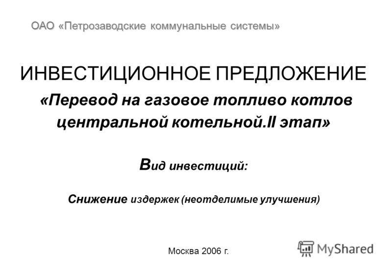 ИНВЕСТИЦИОННОЕ ПРЕДЛОЖЕНИЕ «Перевод на газовое топливо котлов центральной котельной.II этап» В ид инвестиций: Снижение издержек (неотделимые улучшения) ОАО «Петрозаводские коммунальные системы» Москва 2006 г.