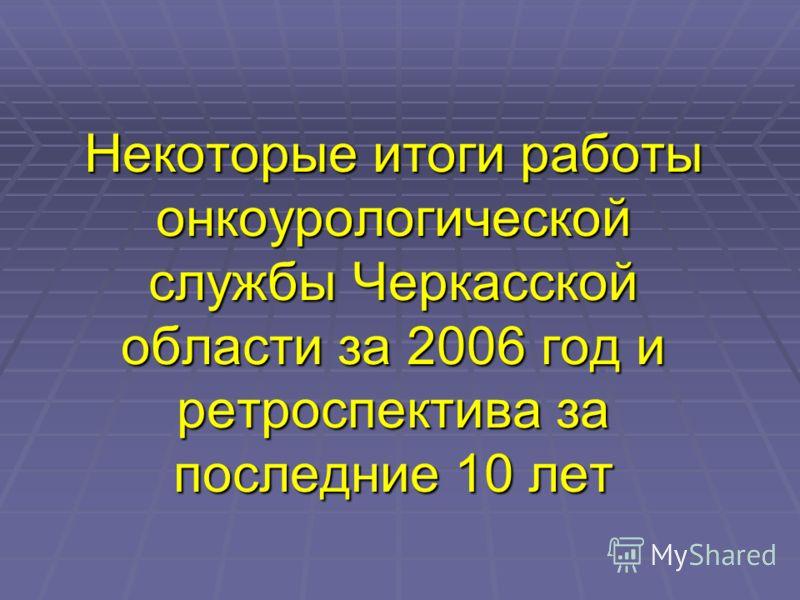 Некоторые итоги работы онкоурологической службы Черкасской области за 2006 год и ретроспектива за последние 10 лет