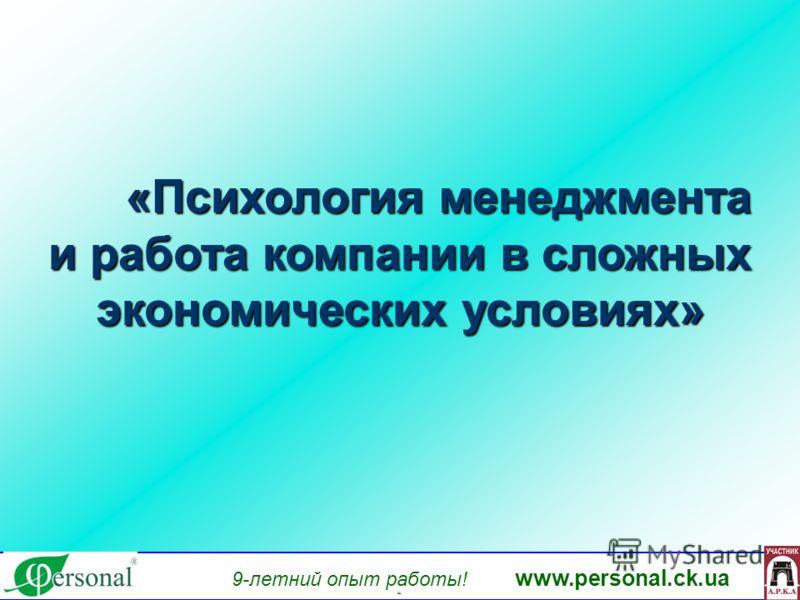 www.personal.ck.ua 9-летний опыт работы! www.personal.ck.ua яя «Психология менеджмента «Психология менеджмента и работа компании в сложных экономических условиях»