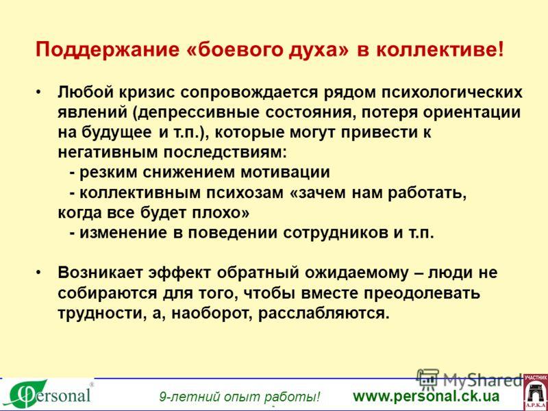 www.personal.ck.ua 9-летний опыт работы! www.personal.ck.ua яя Поддержание «боевого духа» в коллективе! Любой кризис сопровождается рядом психологических явлений (депрессивные состояния, потеря ориентации на будущее и т.п.), которые могут привести к