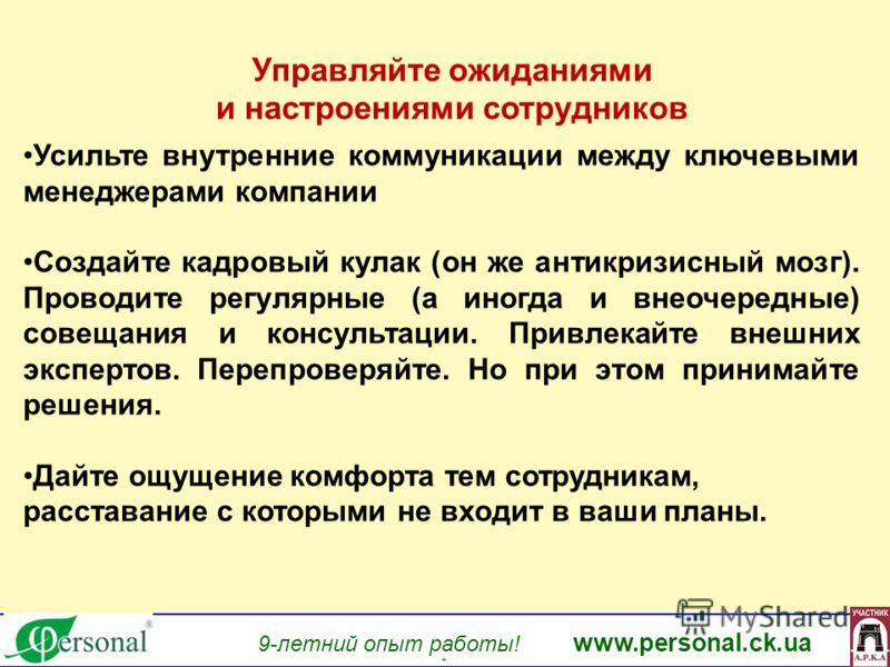 www.personal.ck.ua 9-летний опыт работы! www.personal.ck.ua яя Управляйте ожиданиями и настроениями сотрудников Усильте внутренние коммуникации между ключевыми менеджерами компании Создайте кадровый кулак (он же антикризисный мозг). Проводите регуляр