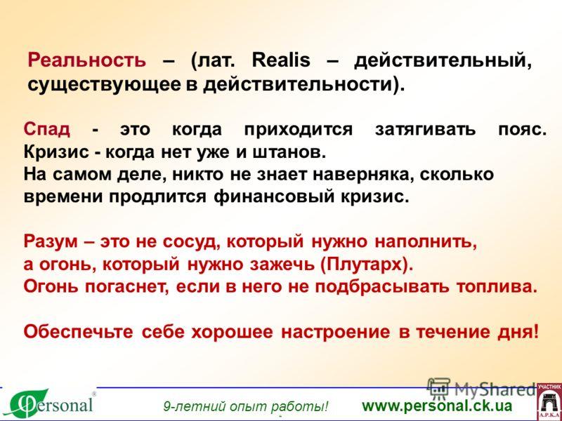 9-летний опыт работы! www.personal.ck.ua яя Реальность – (лат. Realis – действительный, существующее в действительности). Спад - это когда приходится затягивать пояс. Кризис - когда нет уже и штанов. На самом деле, никто не знает наверняка, сколько в