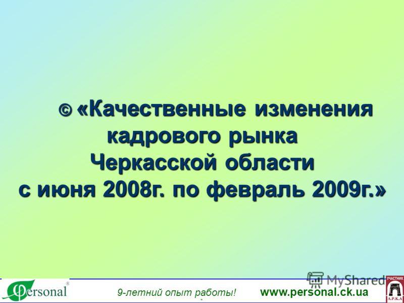 9-летний опыт работы! www.personal.ck.ua яя © «Качественные изменения кадрового рынка © «Качественные изменения кадрового рынка Черкасской области с июня 2008г. по февраль 2009г.»