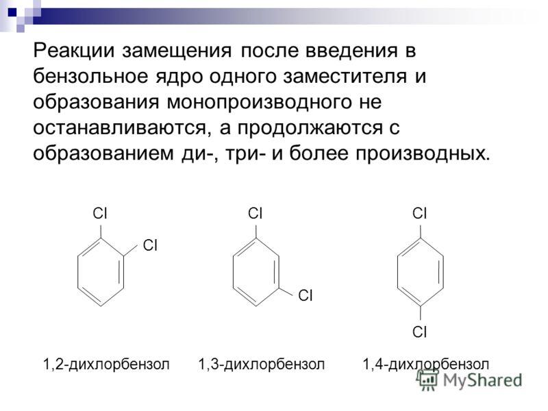 Реакции замещения после введения в бензольное ядро одного заместителя и образования монопроизводного не останавливаются, а продолжаются с образованием ди-, три- и более производных. Cl 1,2-дихлорбензол1,3-дихлорбензол1,4-дихлорбензол