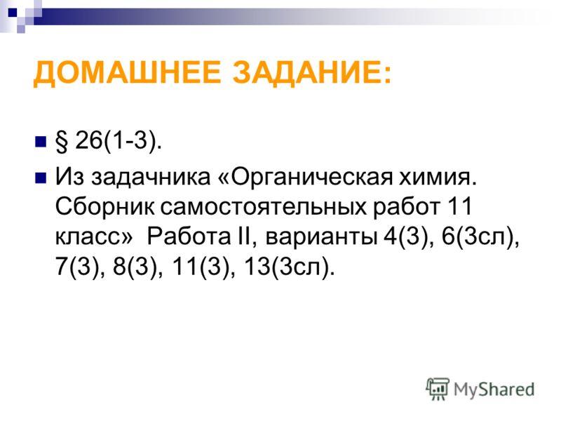 ДОМАШНЕЕ ЗАДАНИЕ: § 26(1-3). Из задачника «Органическая химия. Сборник самостоятельных работ 11 класс» Работа II, варианты 4(3), 6(3сл), 7(3), 8(3), 11(3), 13(3сл).