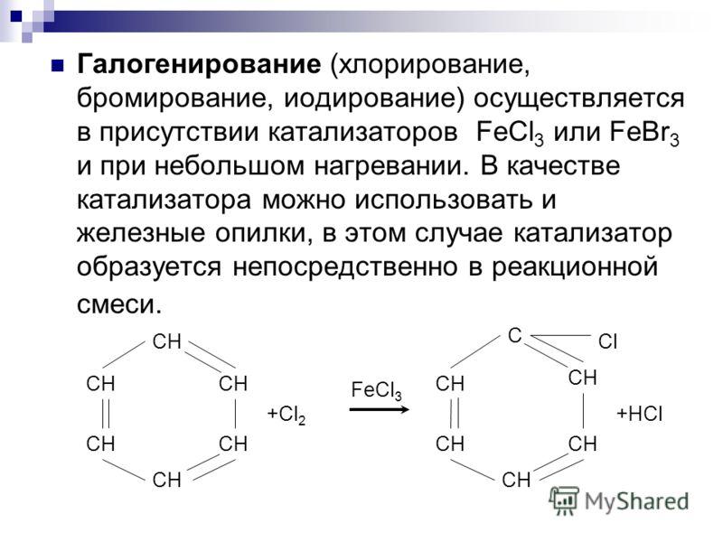 Галогенирование (хлорирование, бромирование, иодирование) осуществляется в присутствии катализаторов FeCl 3 или FeBr 3 и при небольшом нагревании. В качестве катализатора можно использовать и железные опилки, в этом случае катализатор образуется непо