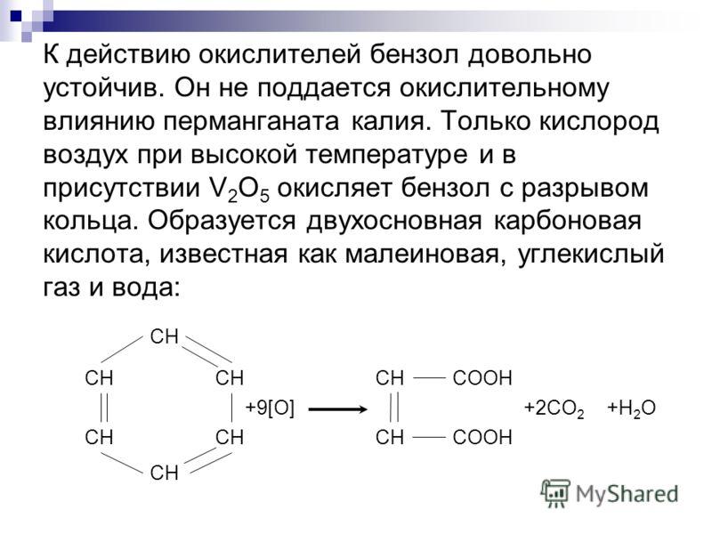 К действию окислителей бензол довольно устойчив. Он не поддается окислительному влиянию перманганата калия. Только кислород воздух при высокой температуре и в присутствии V 2 O 5 окисляет бензол с разрывом кольца. Образуется двухосновная карбоновая к