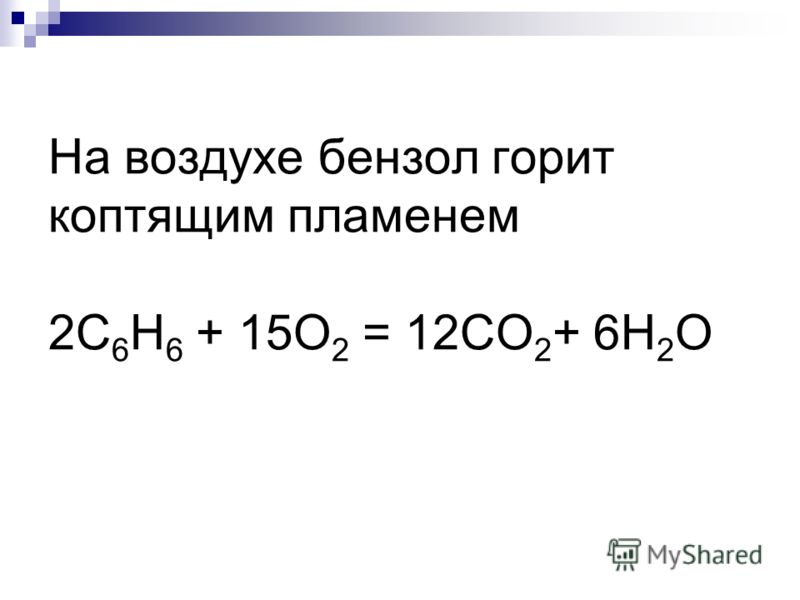 На воздухе бензол горит коптящим пламенем 2С 6 Н 6 + 15О 2 = 12СО 2 + 6Н 2 О