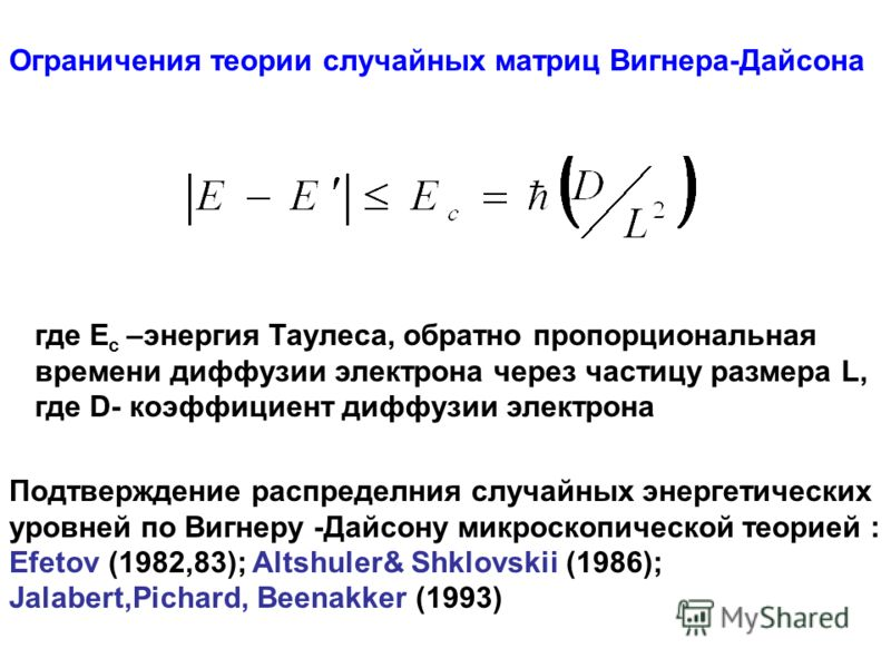 Ограничения теории случайных матриц Вигнера-Дайсона где E c –энергия Таулеса, обратно пропорциональная времени диффузии электрона через частицу размера L, где D- коэффициент диффузии электрона Подтверждение распределния случайных энергетических уровн
