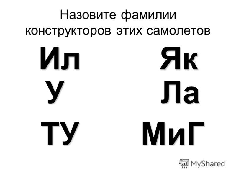 Назовите фамилии конструкторов этих самолетов Ил Як У Ла ТУ МиГ ТУ МиГ
