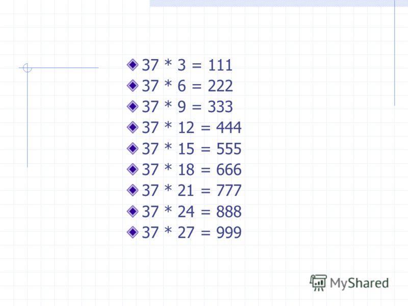 37 * 3 = 111 37 * 6 = 222 37 * 9 = 333 37 * 12 = 444 37 * 15 = 555 37 * 18 = 666 37 * 21 = 777 37 * 24 = 888 37 * 27 = 999