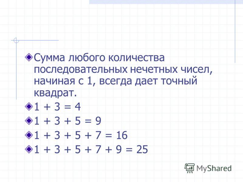 Сумма любого количества последовательных нечетных чисел, начиная с 1, всегда дает точный квадрат. 1 + 3 = 4 1 + 3 + 5 = 9 1 + 3 + 5 + 7 = 16 1 + 3 + 5 + 7 + 9 = 25