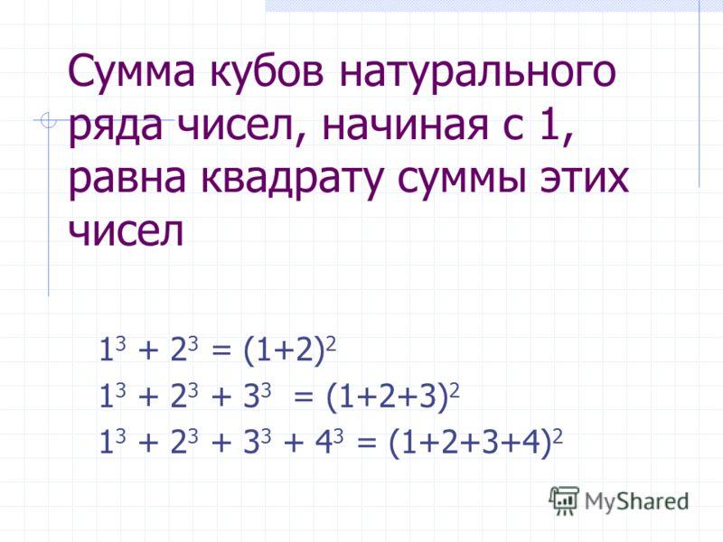 Сумма кубов натурального ряда чисел, начиная с 1, равна квадрату суммы этих чисел 1 3 + 2 3 = (1+2) 2 1 3 + 2 3 + 3 3 = (1+2+3) 2 1 3 + 2 3 + 3 3 + 4 3 = (1+2+3+4) 2